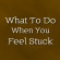 What To Do When You Feel Stuck